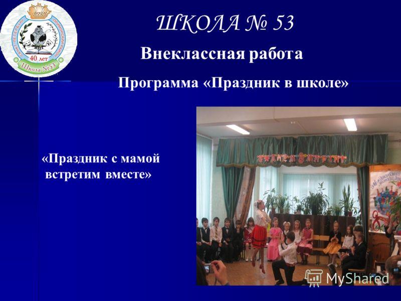 ШКОЛА 53 Внеклассная работа Программа «Праздник в школе» «Праздник с мамой встретим вместе»