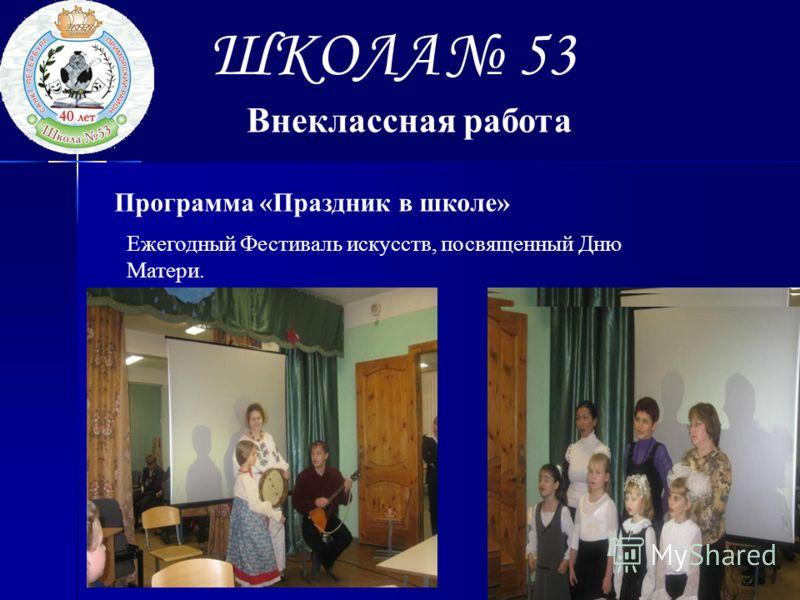 ШКОЛА 53 Внеклассная работа Программа «Праздник в школе» Ежегодный Фестиваль искусств, посвященный Дню Матери.