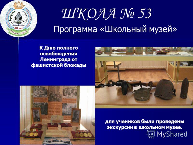 ШКОЛА 53 Программа «Школьный музей» К Дню полного освобождения Ленинграда от фашистской блокады для учеников были проведены экскурсии в школьном музее.