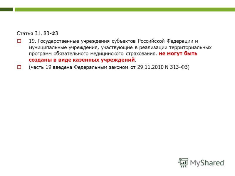 Статья 31. 83-ФЗ 19. Государственные учреждения субъектов Российской Федерации и муниципальные учреждения, участвующие в реализации территориальных программ обязательного медицинского страхования, не могут быть созданы в виде казенных учреждений. (ча