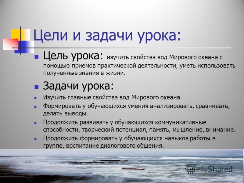 Цели и задачи урока: Цель урока: изучить свойства вод Мирового океана с помощью приемов практической деятельности, уметь использовать полученные знания в жизни. Задачи урока: Изучить главные свойства вод Мирового океана. Формировать у обучающихся уме