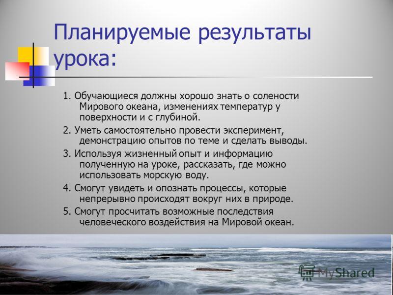 Планируемые результаты урока: 1. Обучающиеся должны хорошо знать о солености Мирового океана, изменениях температур у поверхности и с глубиной. 2. Уметь самостоятельно провести эксперимент, демонстрацию опытов по теме и сделать выводы. 3. Используя ж