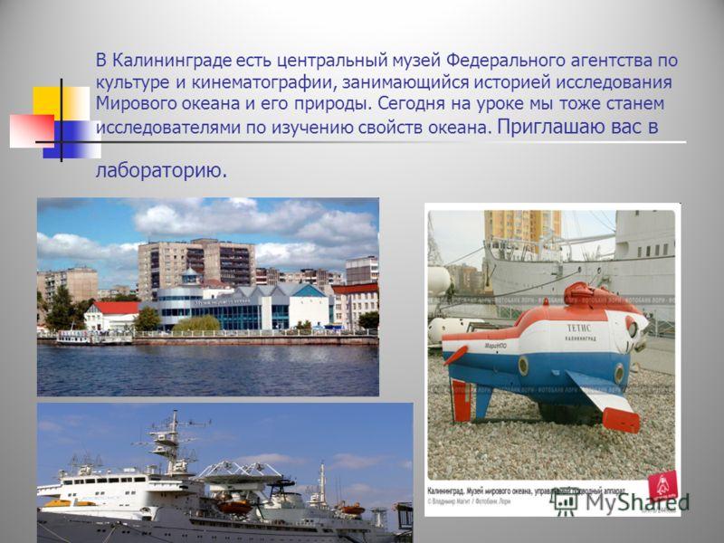 В Калининграде есть центральный музей Федерального агентства по культуре и кинематографии, занимающийся историей исследования Мирового океана и его природы. Сегодня на уроке мы тоже станем исследователями по изучению свойств океана. Приглашаю вас в л