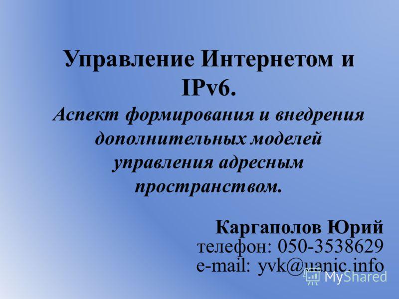Управление Интернетом и IPv6. Аспект формирования и внедрения дополнительных моделей управления адресным пространством. Каргаполов Юрий телефон: 050-3538629 e-mail: yvk@uanic.info