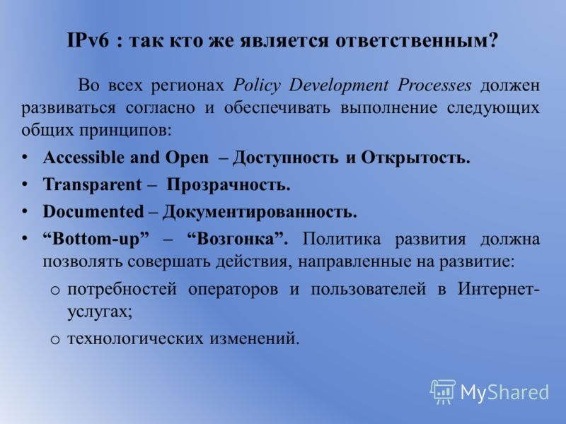 IPv6 : так кто же является ответственным? Во всех регионах Policy Development Processes должен развиваться согласно и обеспечивать выполнение следующих общих принципов : Accessible and Open – Доступность и Открытость. Transparent – Прозрачность. Docu
