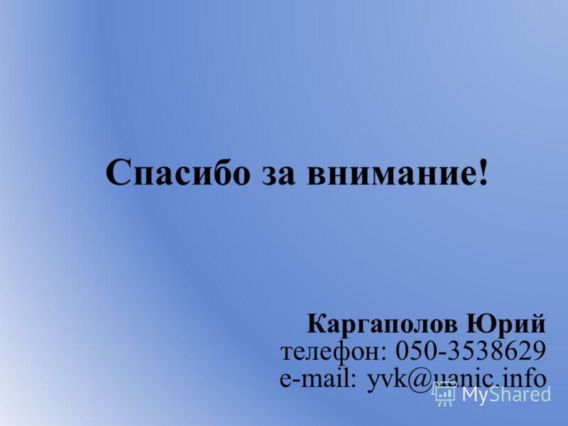 Спасибо за внимание! Каргаполов Юрий телефон: 050-3538629 e-mail: yvk@uanic.info