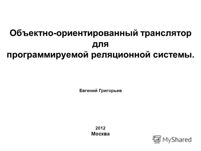 Объектно-ориентированный транслятор для программируемой реляционной системы. Евгений Григорьев 2012 Москва