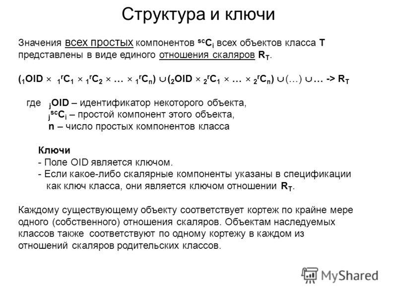 Структура и ключи Значения всех простых компонентов sc C i всех объектов класса Т представлены в виде единого отношения скаляров R T. ( 1 OID 1 r C 1 1 r C 2 … 1 r C n ) ( 2 OID 2 r C 1 … 2 r C n ) (…) … -> R T где j OID – идентификатор некоторого об