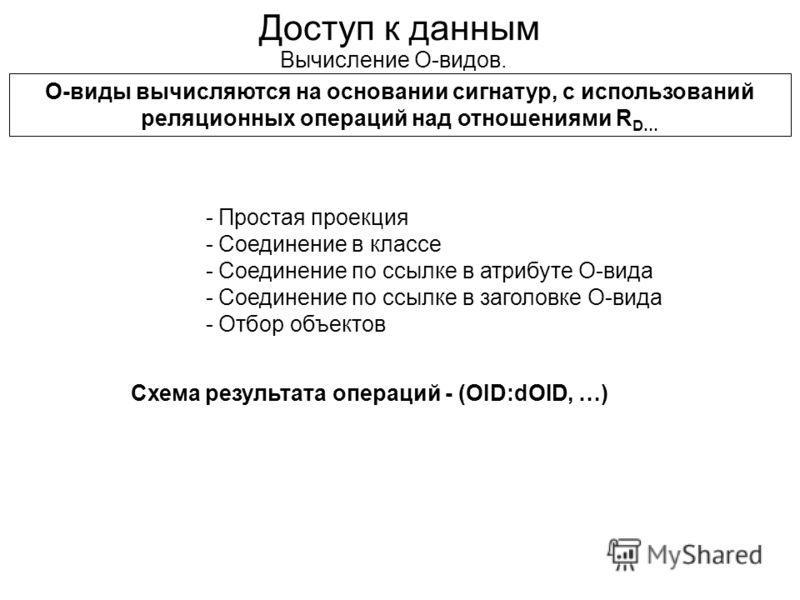 Доступ к данным - Простая проекция - Соединение в классе - Соединение по ссылке в атрибуте О-вида - Соединение по ссылке в заголовке О-вида - Отбор объектов Вычисление О-видов. О-виды вычисляются на основании сигнатур, с использований реляционных опе