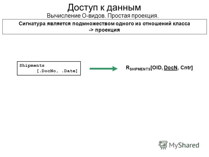 Доступ к данным Вычисление О-видов. Простая проекция. Сигнатура является подмножеством одного из отношений класса -> проекция Shipments [.DocNo,.Date] R SHIPMENTS [OID, DocN, Cntr]
