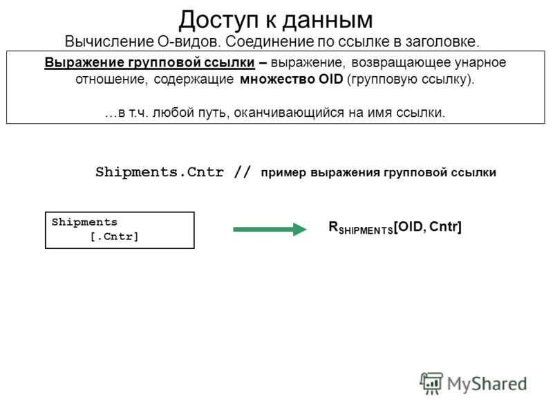 Доступ к данным Вычисление О-видов. Соединение по ссылке в заголовке. Shipments.Cntr // пример выражения групповой ссылки Выражение групповой ссылки – выражение, возвращающее унарное отношение, содержащие множество OID (групповую ссылку). …в т.ч. люб