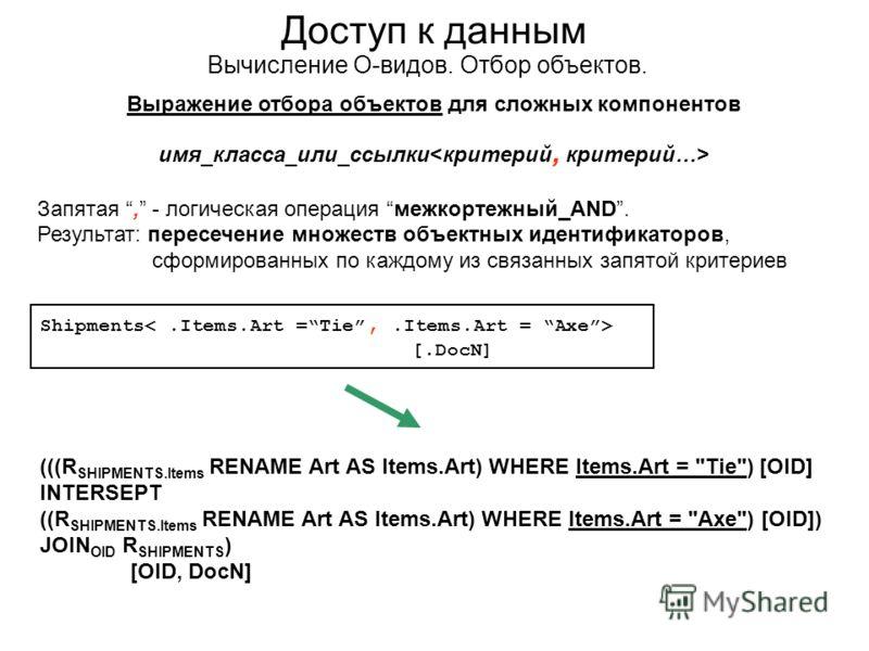 Доступ к данным Вычисление О-видов. Отбор объектов. Выражение отбора объектов для сложных компонентов имя_класса_или_ссылки Запятая, - логическая операция межкортежный_AND. Результат: пересечение множеств объектных идентификаторов, сформированных по