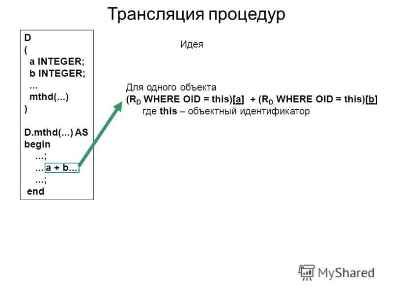 Для одного объекта (R D WHERE OID = this)[a] + (R D WHERE OID = this)[b] где this – объектный идентификатор D ( a INTEGER; b INTEGER;... mthd(...) ) D.mthd(...) AS begin...;... a + b...;...; end Трансляция процедур Идея