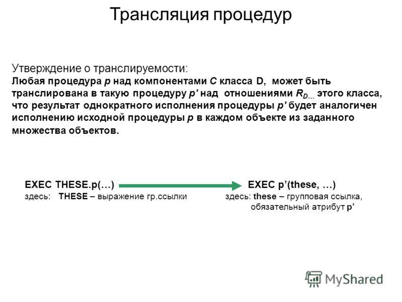 Утверждение о транслируемости: Любая процедура p над компонентами С класса D, может быть транслирована в такую процедуру p' над отношениями R D… этого класса, что результат однократного исполнения процедуры p' будет аналогичен исполнению исходной про