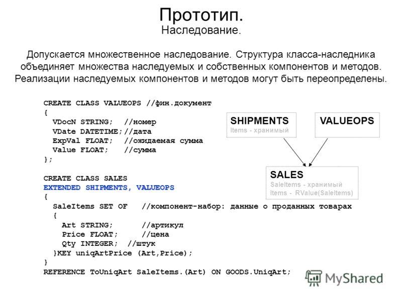 Прототип. CREATE CLASS VALUEOPS //фин.документ { VDocN STRING;//номер VDate DATETIME;//дата ExpVal FLOAT;//ожидаемая сумма Value FLOAT;//сумма }; CREATE CLASS SALES EXTENDED SHIPMENTS, VALUEOPS { SaleItems SET OF //компонент-набор: данные о проданных