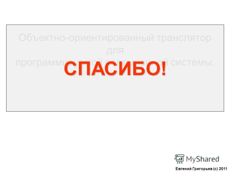 Объектно-ориентированный транслятор для программируемой реляционной системы. Евгений Григорьев (с) 2011 СПАСИБО!
