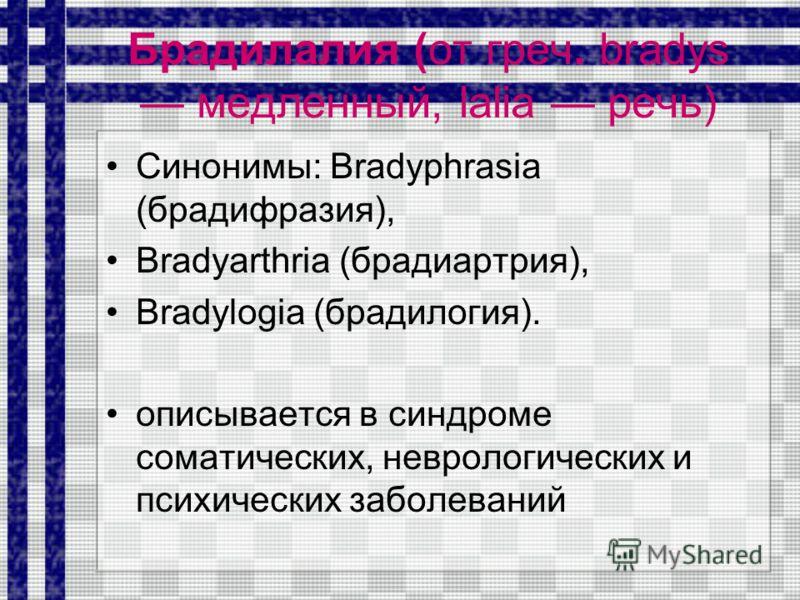 Брадилалия (от греч. bradys медленный, lalia речь) Синонимы: Bradyphrasia (брадифразия), Bradyarthria (брадиартрия), Bradylogia (брадилогия). описывается в синдроме соматических, неврологических и психических заболеваний