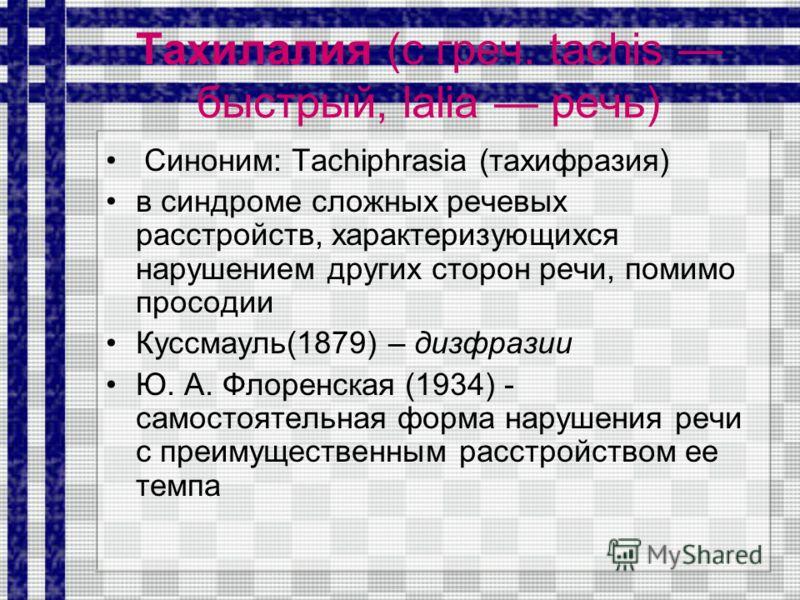 Тахилалия (с греч. tachis быстрый, lalia речь) Синоним: Tachiphrasia (тахифразия) в синдроме сложных речевых расстройств, характеризующихся нарушением других сторон речи, помимо просодии Куссмауль(1879) – дизфразии Ю. А. Флоренская (1934) - самостоят