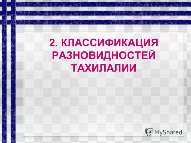 2. КЛАССИФИКАЦИЯ РАЗНОВИДНОСТЕЙ ТАХИЛАЛИИ