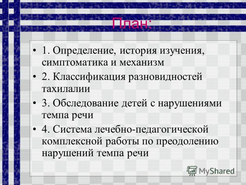 План: 1. Определение, история изучения, симптоматика и механизм 2. Классификация разновидностей тахилалии 3. Обследование детей с нарушениями темпа речи 4. Система лечебно-педагогической комплексной работы по преодолению нарушений темпа речи