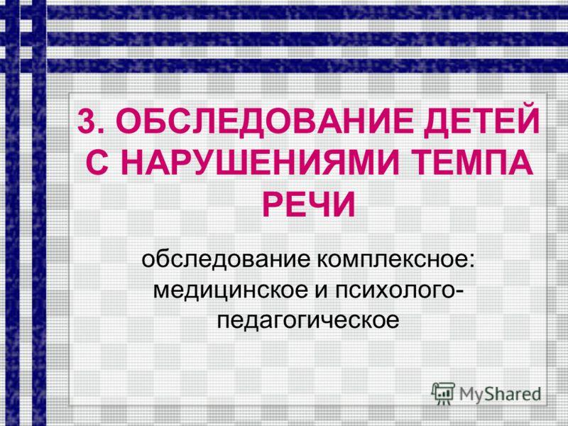 3. ОБСЛЕДОВАНИЕ ДЕТЕЙ С НАРУШЕНИЯМИ ТЕМПА РЕЧИ обследование комплексное: медицинское и психолого- педагогическое