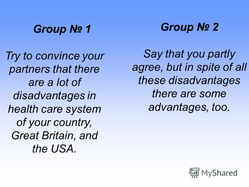 Group 1 Try to convince your partners that there are a lot of disadvantages in health care system of your country, Great Britain, and the USA. Group 2 Say that you partly agree, but in spite of all these disadvantages there are some advantages, too.