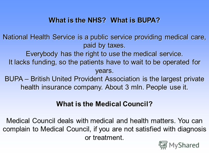 What is the NHS? What is BUPA? National Health Service is a public service providing medical care, paid by taxes. Everybody has the right to use the medical service. It lacks funding, so the patients have to wait to be operated for years. BUPA – Brit