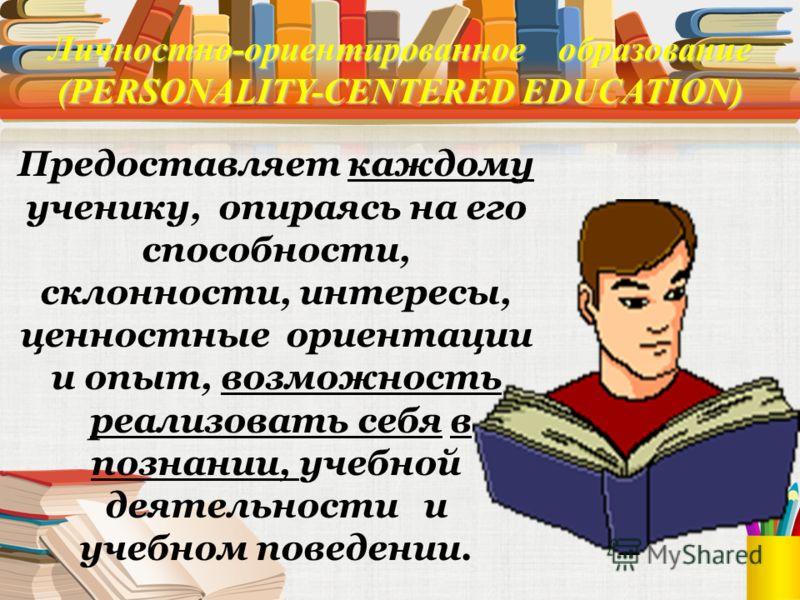 Личностно-ориентированное образование (PERSONALITY-CENTERED EDUCATION) Признание за каждым учеником собственного пути развития через создание альтернативных форм обучения Признание за каждым учеником права выбора собственного пути развития через созд