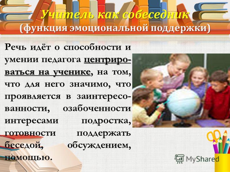 Функции педагога: Учитель - собеседник (функция эмоциональной поддержки); Учитель как исследователь Учитель – создатель условий для ученика Учитель эксперт эксперт