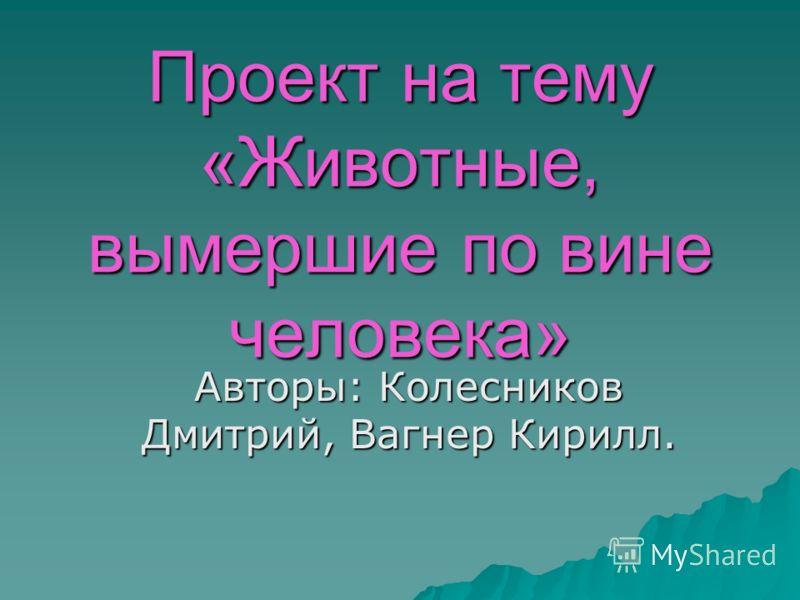 Проект на тему «Животные, вымершие по вине человека» Авторы: Колесников Дмитрий, Вагнер Кирилл.