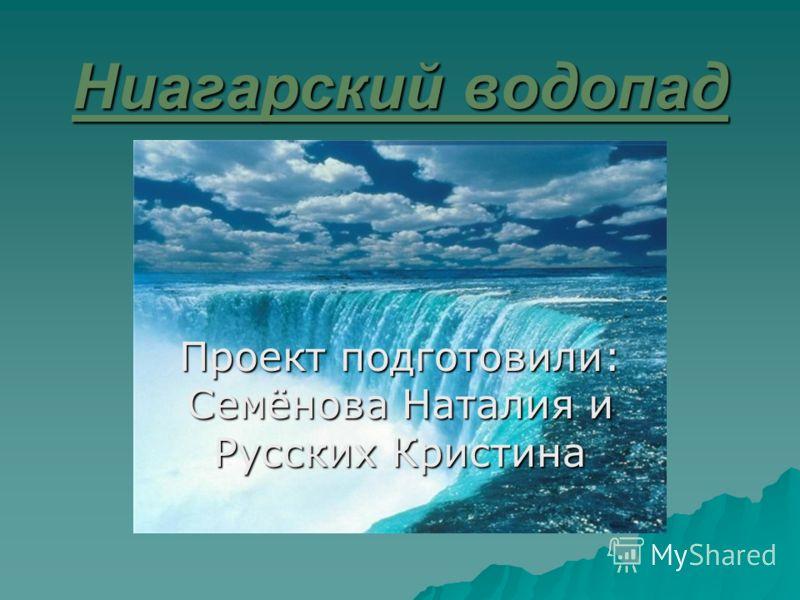 Ниагарский водопад Проект подготовили: Семёнова Наталия и Русских Кристина