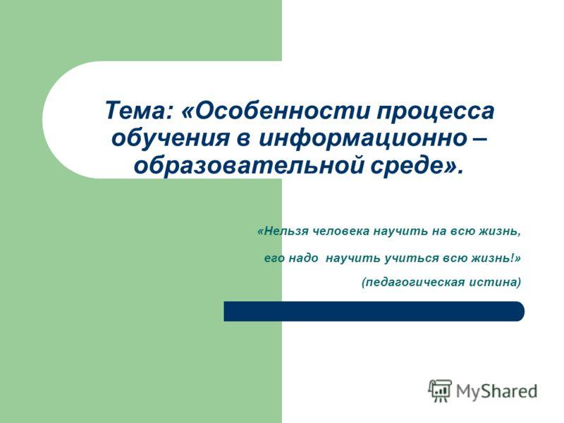 Тема: «Особенности процесса обучения в информационно – образовательной среде». «Нельзя человека научить на всю жизнь, его надо научить учиться всю жизнь!» (педагогическая истина)