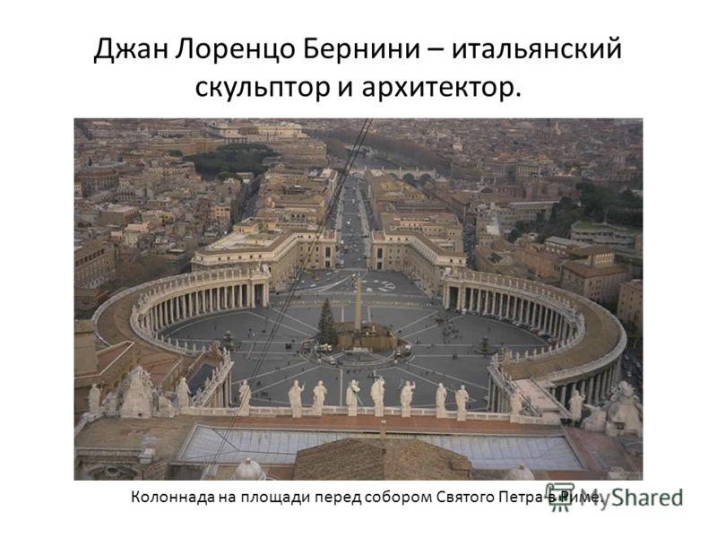 Джан Лоренцо Бернини – итальянский скульптор и архитектор. Колоннада на площади перед собором Святого Петра в Риме.