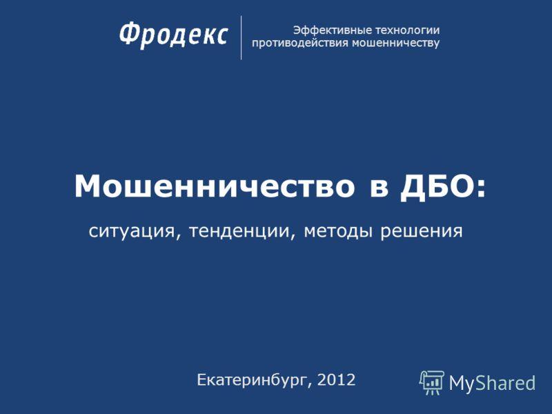 Мошенничество в ДБО: Эффективные технологии противодействия мошенничеству Екатеринбург, 2012 ситуация, тенденции, методы решения