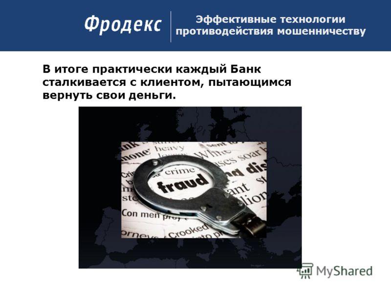 Эффективные технологии противодействия мошенничеству В итоге практически каждый Банк сталкивается с клиентом, пытающимся вернуть свои деньги.