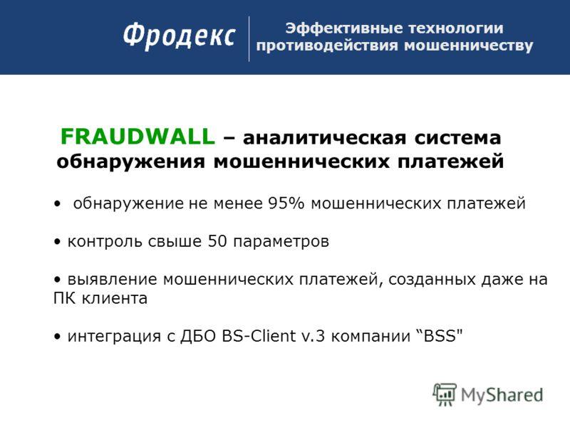 FRAUDWALL – аналитическая система обнаружения мошеннических платежей обнаружение не менее 95% мошеннических платежей контроль свыше 50 параметров выявление мошеннических платежей, созданных даже на ПК клиента интеграция с ДБО BS-Client v.3 компании B