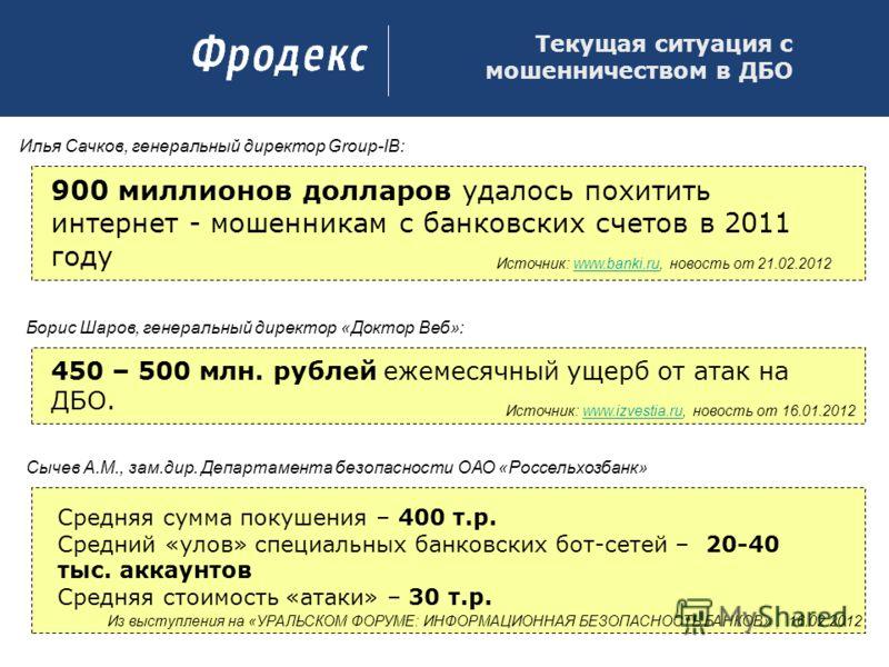 Текущая ситуация с мошенничеством в ДБО 900 миллионов долларов удалось похитить интернет - мошенникам с банковских счетов в 2011 году 450 – 500 млн. рублей ежемесячный ущерб от атак на ДБО. Илья Сачков, генеральный директор Group-IB: Источник: www.ba