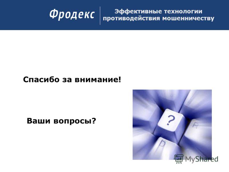 Спасибо за внимание! Ваши вопросы? Эффективные технологии противодействия мошенничеству