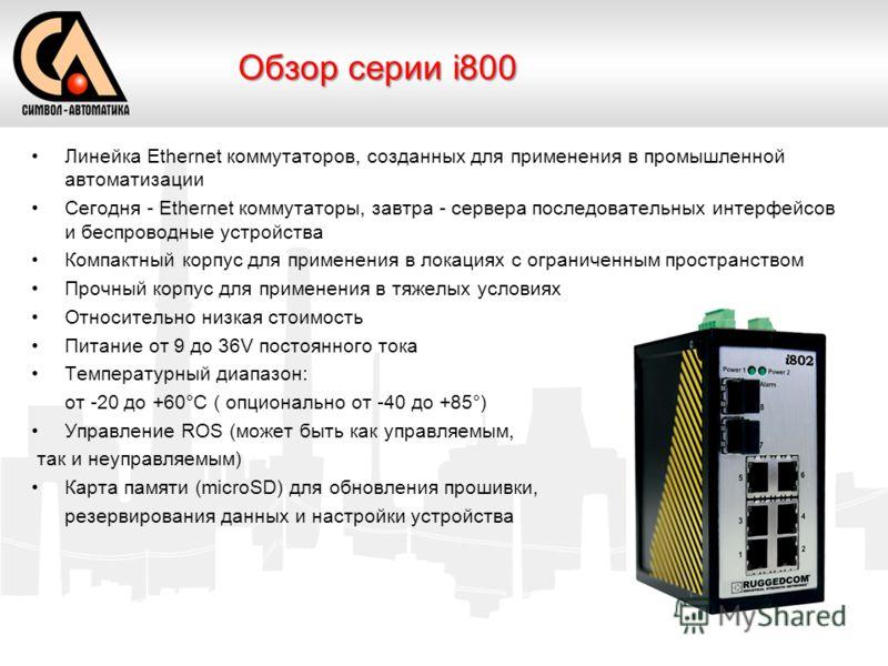Линейка Ethernet коммутаторов, созданных для применения в промышленной автоматизации Сегодня - Ethernet коммутаторы, завтра - сервера последовательных интерфейсов и беспроводные устройства Компактный корпус для применения в локациях с ограниченным пр