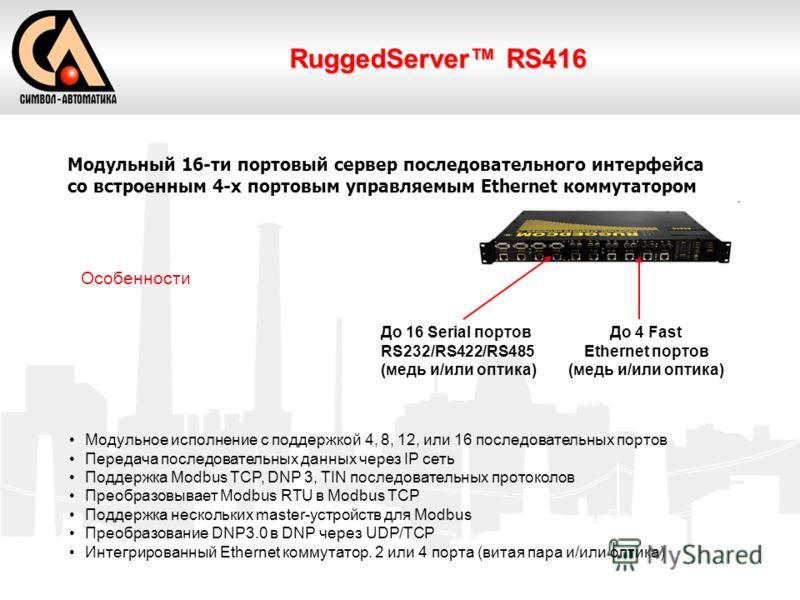 RuggedServer RS416 Модульный 16-ти портовый сервер последовательного интерфейса со встроенным 4-х портовым управляемым Ethernet коммутатором Особенности Модульное исполнение с поддержкой 4, 8, 12, или 16 последовательных портов Передача последователь