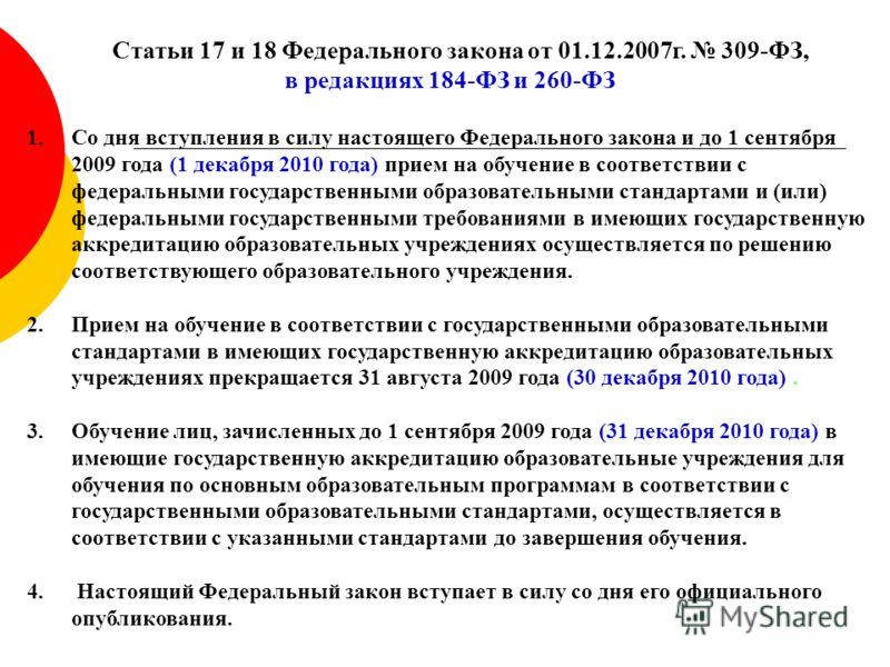 Статьи 17 и 18 Федерального закона от 01.12.2007г. 309-ФЗ, в редакциях 184-ФЗ и 260-ФЗ 1.Со дня вступления в силу настоящего Федерального закона и до 1 сентября 2009 года (1 декабря 2010 года) прием на обучение в соответствии с федеральными государст