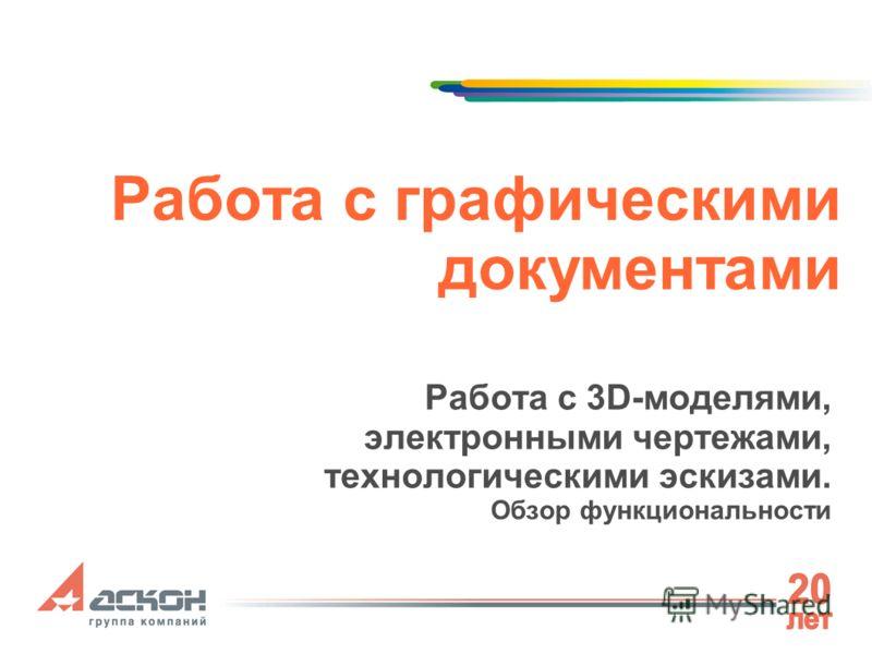Работа с графическими документами Работа с 3D-моделями, электронными чертежами, технологическими эскизами. Обзор функциональности