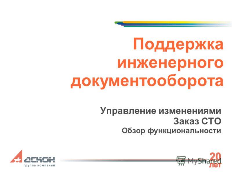 Поддержка инженерного документооборота Управление изменениями Заказ СТО Обзор функциональности