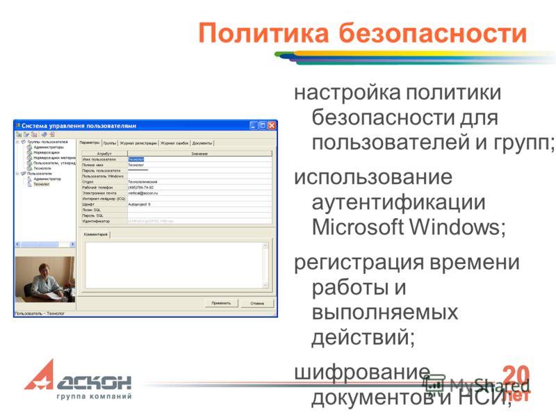 Политика безопасности настройка политики безопасности для пользователей и групп; использование аутентификации Microsoft Windows; регистрация времени работы и выполняемых действий; шифрование документов и НСИ; многоуровневое разграничение доступа к да