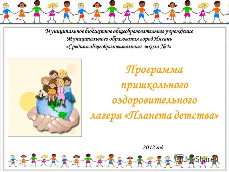 Муниципальное бюджетное общеобразовательное учреждение Муниципального образования город Нягань «Средняя общеобразовательная школа 4» Программа пришкольного оздоровительного лагеря «Планета детства» 2012 год