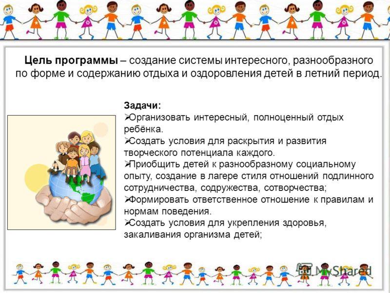 Цель программы – создание системы интересного, разнообразного по форме и содержанию отдыха и оздоровления детей в летний период. Задачи: Организовать интересный, полноценный отдых ребёнка. Создать условия для раскрытия и развития творческого потенциа