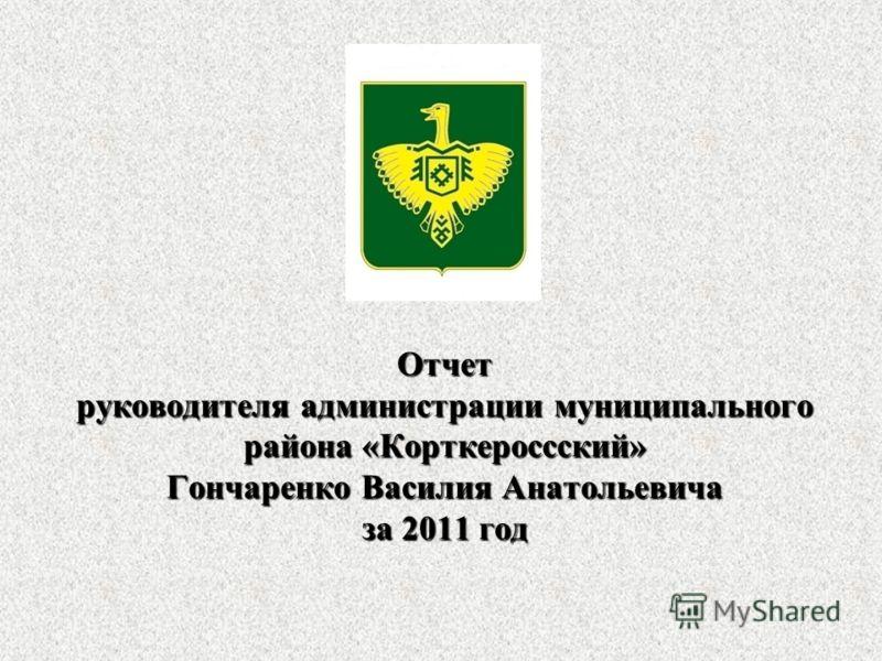 Отчет руководителя администрации муниципального района «Корткероссский» Гончаренко Василия Анатольевича за 2011 год