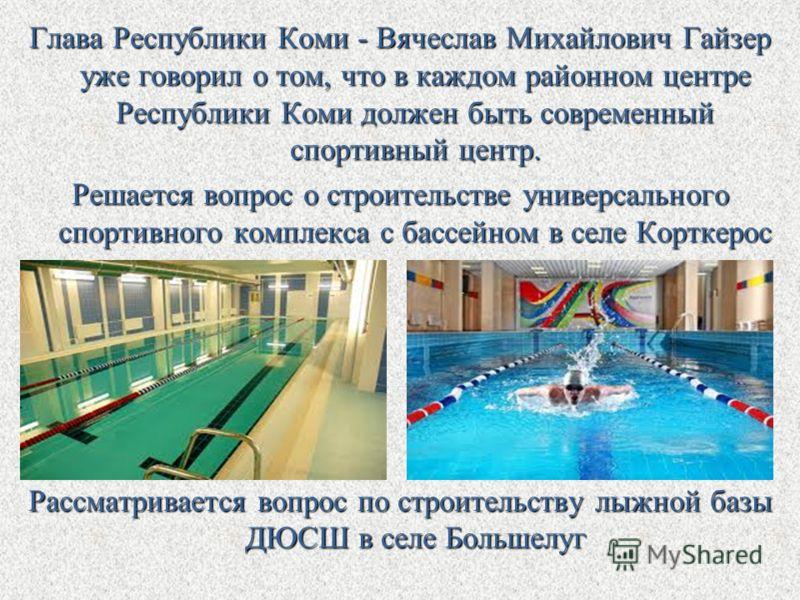Глава Республики Коми - Вячеслав Михайлович Гайзер уже говорил о том, что в каждом районном центре Республики Коми должен быть современный спортивный центр. Решается вопрос о строительстве универсального спортивного комплекса с бассейном в селе Кортк