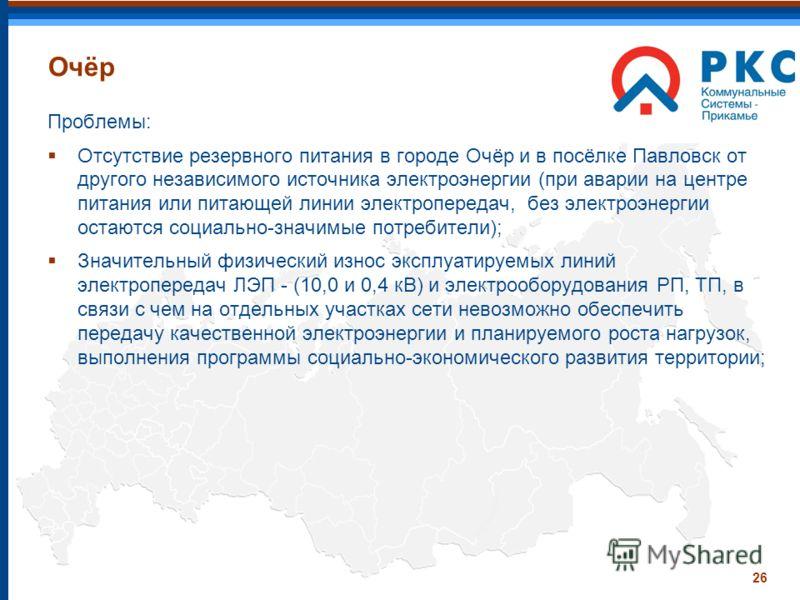 26 Очёр Проблемы: Отсутствие резервного питания в городе Очёр и в посёлке Павловск от другого независимого источника электроэнергии (при аварии на центре питания или питающей линии электропередач, без электроэнергии остаются социально-значимые потреб