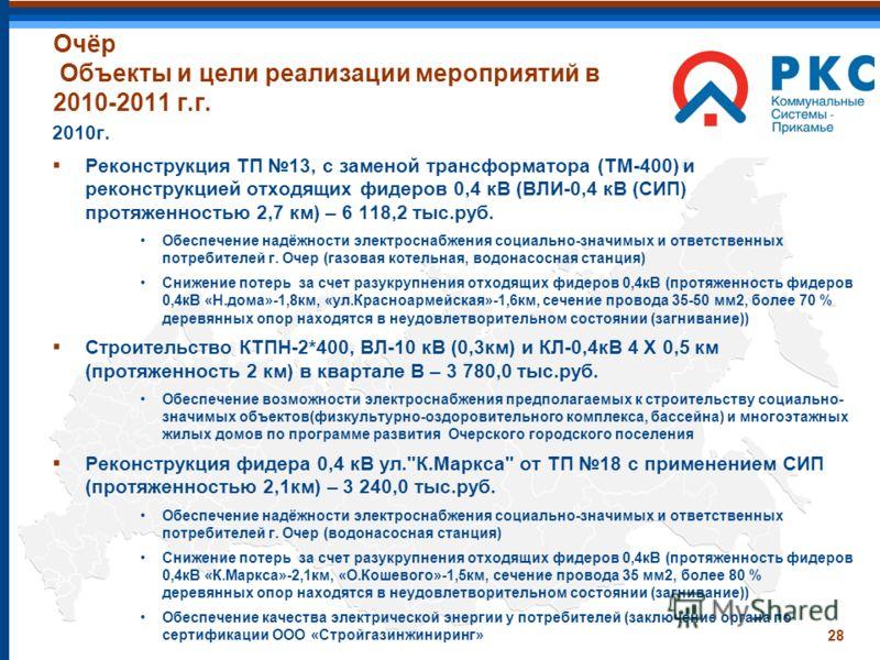 28 Очёр Объекты и цели реализации мероприятий в 2010-2011 г.г. 2010г. Реконструкция ТП 13, с заменой трансформатора (ТМ-400) и реконструкцией отходящих фидеров 0,4 кВ (ВЛИ-0,4 кВ (СИП) протяженностью 2,7 км) – 6 118,2 тыс.руб. Обеспечение надёжности